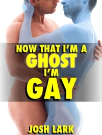 3. Now that I'm a Ghost I'm Gay